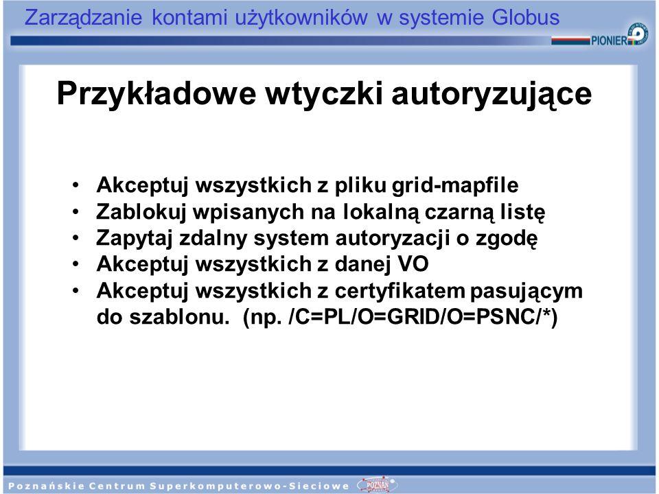 Zarządzanie kontami użytkowników w systemie Globus Przykładowe wtyczki autoryzujące Akceptuj wszystkich z pliku grid-mapfile Zablokuj wpisanych na lok