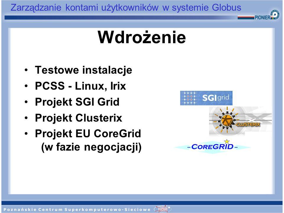 Zarządzanie kontami użytkowników w systemie Globus Wdrożenie Testowe instalacje PCSS - Linux, Irix Projekt SGI Grid Projekt Clusterix Projekt EU CoreG