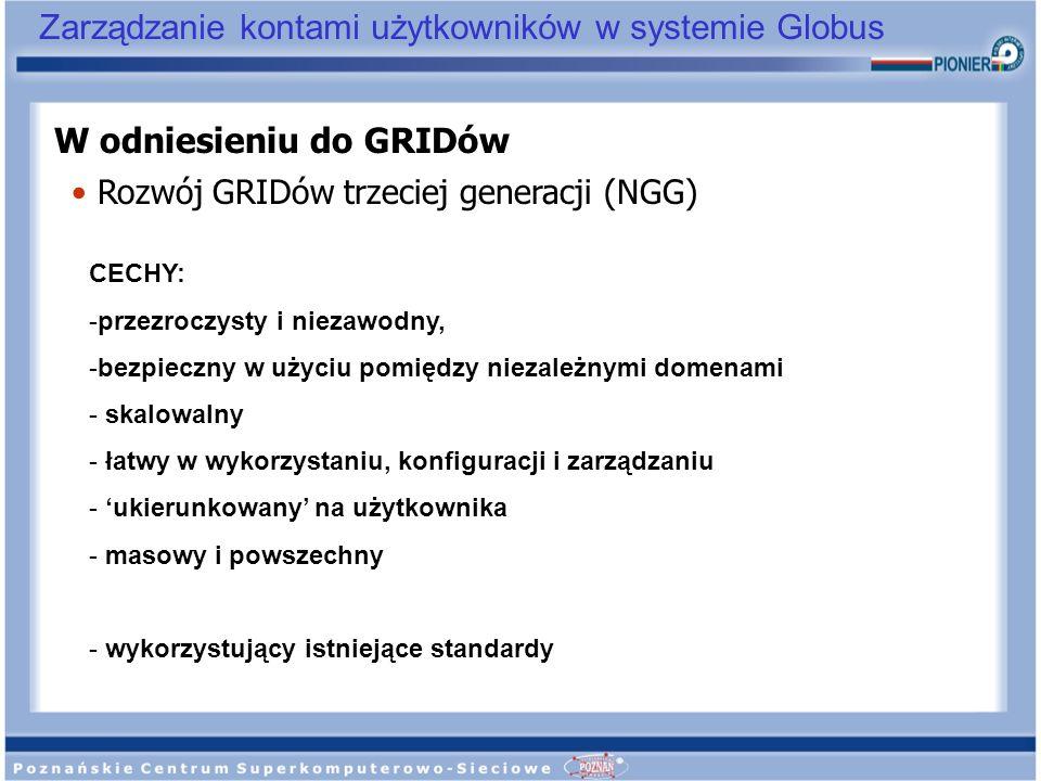 Zarządzanie kontami użytkowników w systemie Globus W odniesieniu do GRIDów Rozwój GRIDów trzeciej generacji (NGG) CECHY: -przezroczysty i niezawodny,