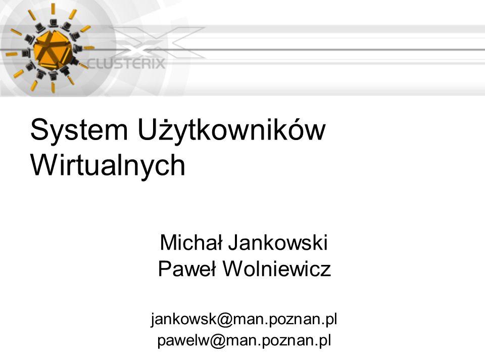 System Użytkowników Wirtualnych Michał Jankowski Paweł Wolniewicz jankowsk@man.poznan.pl pawelw@man.poznan.pl