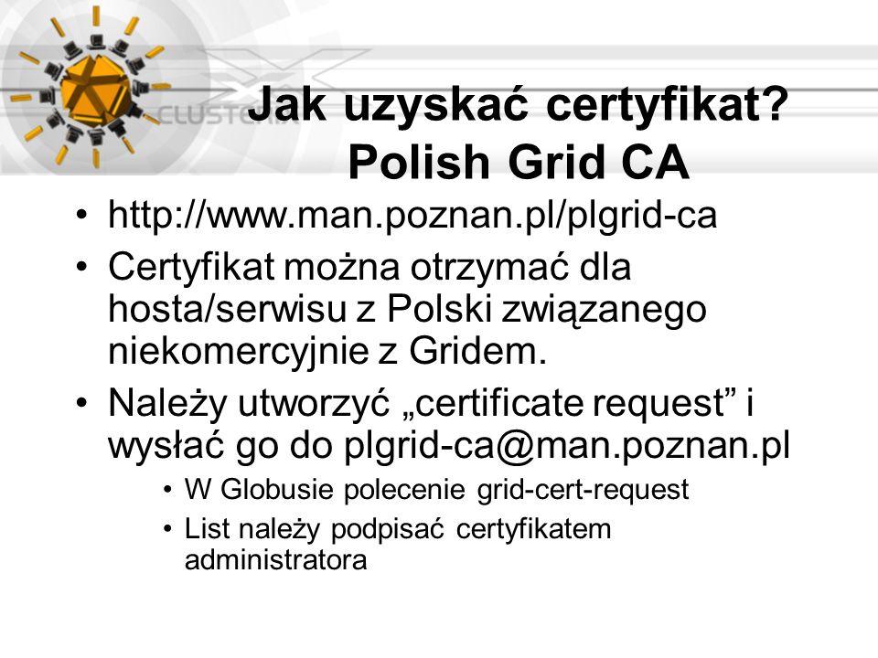 Jak uzyskać certyfikat? Polish Grid CA http://www.man.poznan.pl/plgrid-ca Certyfikat można otrzymać dla hosta/serwisu z Polski związanego niekomercyjn