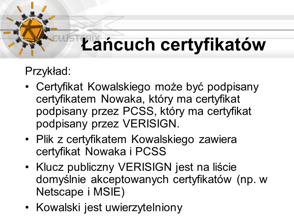 Łańcuch certyfikatów Przykład: Certyfikat Kowalskiego może być podpisany certyfikatem Nowaka, który ma certyfikat podpisany przez PCSS, który ma certy