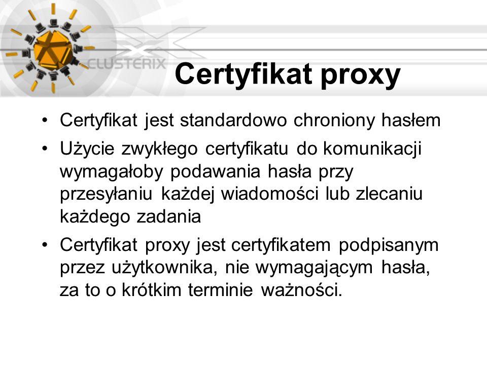Certyfikat proxy Certyfikat jest standardowo chroniony hasłem Użycie zwykłego certyfikatu do komunikacji wymagałoby podawania hasła przy przesyłaniu k