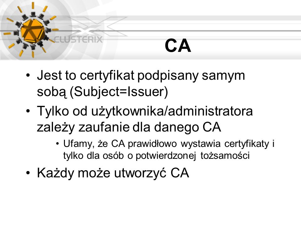 CA Jest to certyfikat podpisany samym sobą (Subject=Issuer) Tylko od użytkownika/administratora zależy zaufanie dla danego CA Ufamy, że CA prawidłowo