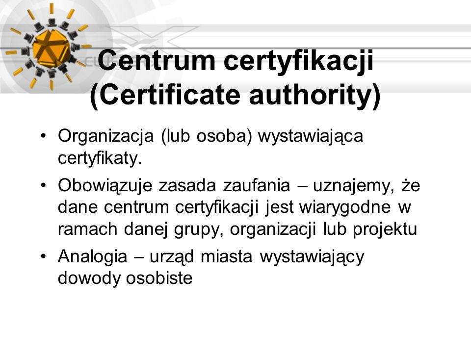 Centrum certyfikacji (Certificate authority) Organizacja (lub osoba) wystawiająca certyfikaty. Obowiązuje zasada zaufania – uznajemy, że dane centrum