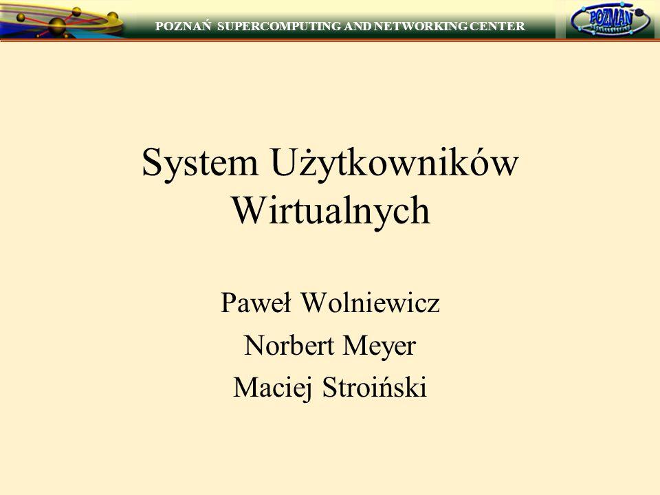POZNAŃ SUPERCOMPUTING AND NETWORKING CENTER System Użytkowników Wirtualnych Paweł Wolniewicz Norbert Meyer Maciej Stroiński
