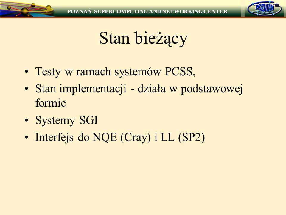 POZNAŃ SUPERCOMPUTING AND NETWORKING CENTER Stan bieżący Testy w ramach systemów PCSS, Stan implementacji - działa w podstawowej formie Systemy SGI Interfejs do NQE (Cray) i LL (SP2)