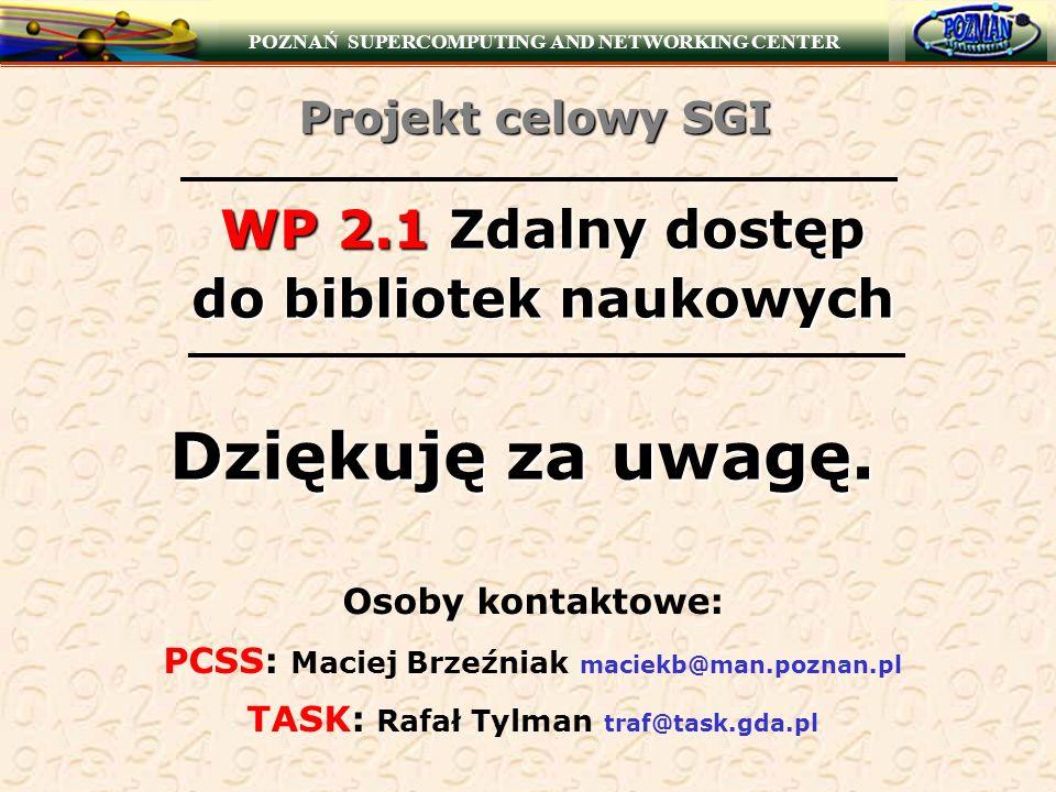 POZNAŃ SUPERCOMPUTING AND NETWORKING CENTER WP 2.1 Zdalny dostęp do bibliotek naukowych Dziękuję za uwagę. Osoby kontaktowe: PCSS: Maciej Brzeźniak ma