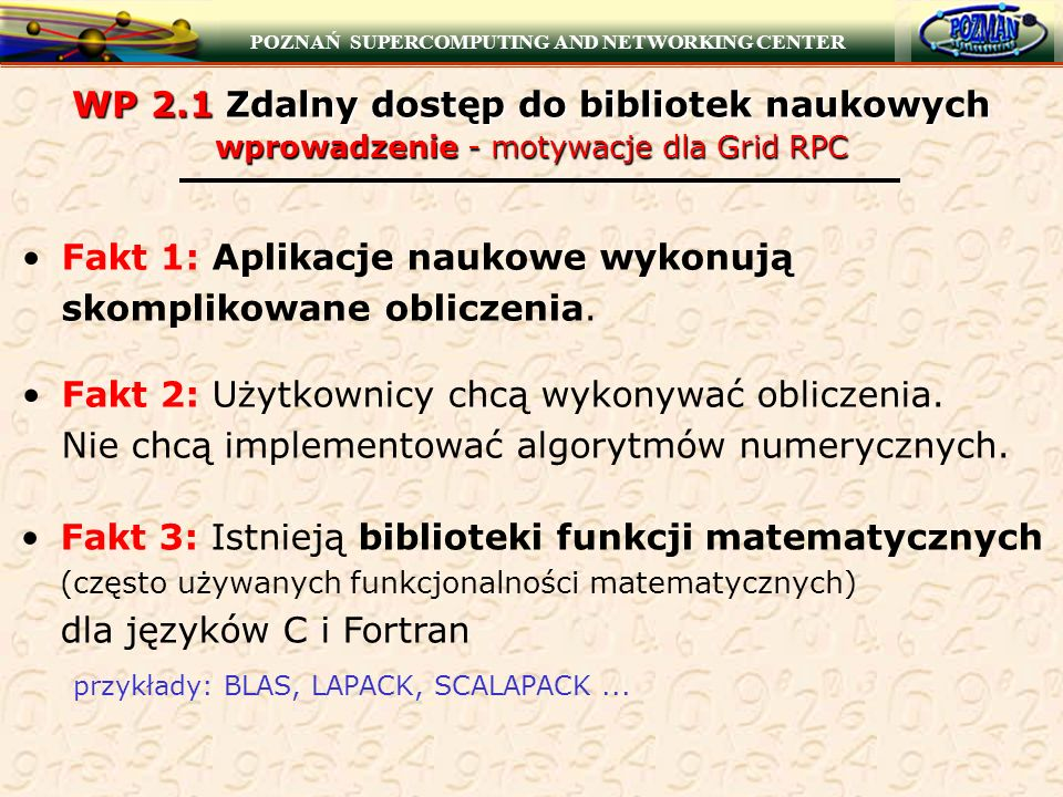 POZNAŃ SUPERCOMPUTING AND NETWORKING CENTER WP 2.1 Zdalny dostęp do bibliotek naukowych wprowadzenie - motywacje dla Grid RPC Pytanie: Jak dać użytkownikom dostęp do bibliotek naukowych.