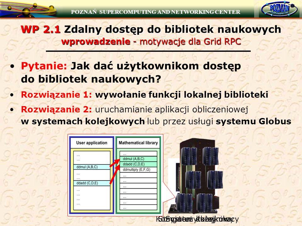 POZNAŃ SUPERCOMPUTING AND NETWORKING CENTER WP 2.1 Zdalny dostęp do bibliotek naukowych wprowadzenie - motywacje dla Grid RPC Pytanie: Jak dać użytkow