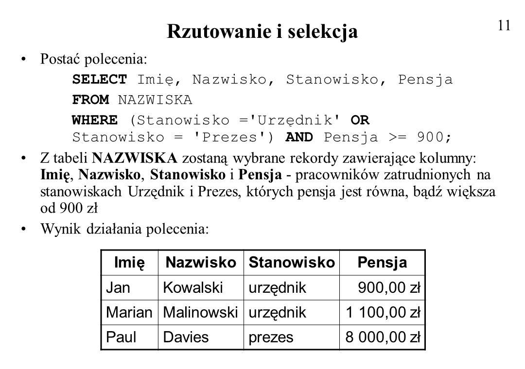 Rzutowanie i selekcja Postać polecenia: SELECT Imię, Nazwisko, Stanowisko, Pensja FROM NAZWISKA WHERE (Stanowisko ='Urzędnik' OR Stanowisko = 'Prezes'
