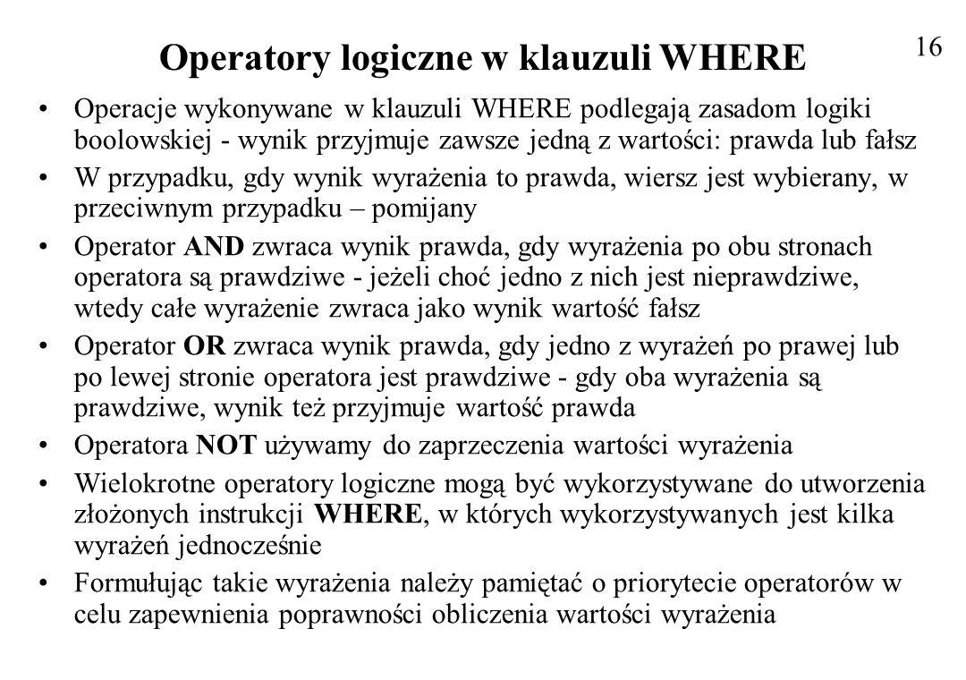 Operatory logiczne w klauzuli WHERE Operacje wykonywane w klauzuli WHERE podlegają zasadom logiki boolowskiej - wynik przyjmuje zawsze jedną z wartośc