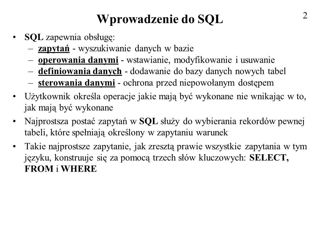 Wprowadzenie do SQL SQL zapewnia obsługę: –zapytań - wyszukiwanie danych w bazie –operowania danymi - wstawianie, modyfikowanie i usuwanie –definiowan
