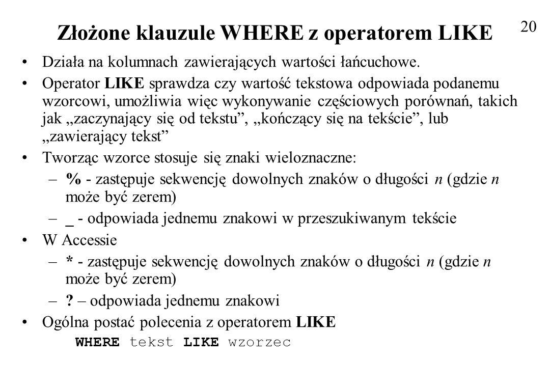 Złożone klauzule WHERE z operatorem LIKE Działa na kolumnach zawierających wartości łańcuchowe. Operator LIKE sprawdza czy wartość tekstowa odpowiada