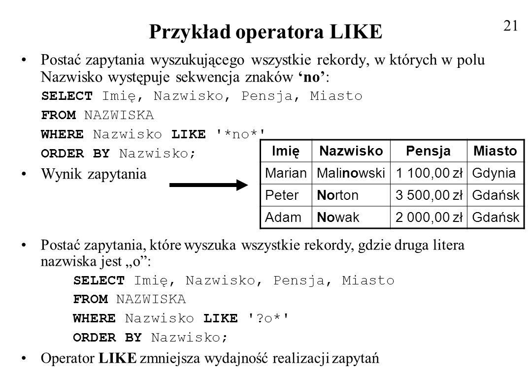 Przykład operatora LIKE Postać zapytania wyszukującego wszystkie rekordy, w których w polu Nazwisko występuje sekwencja znaków no: SELECT Imię, Nazwis