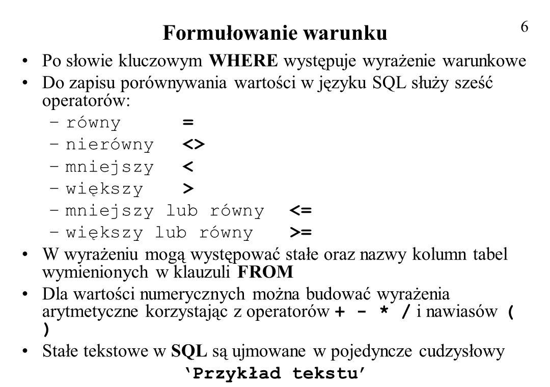 Przykład złożonych wyrażeń Korzystając z danych zawartych w tabeli NAZWISKA wyszukać wszystkich pracowników mieszkających w Gdańsku i Gdyni, którzy mają ustalone pensje i posortować wg pola Nazwisko malejąco Postać polecenia (polecenie daje nieprawidłowe wyniki): SELECT Imię, Nazwisko,Pensja, Miasto FROM NAZWISKA WHERE Miasto = Gdańsk OR Miasto = Gdynia AND Pensja IS NOT NULL ORDER BY Nazwisko DESC; Wynik działania polecenia: 17 ImięNazwiskoPensjaMiasto AdamNowak2 000,00 złGdańsk PeterNorton3 500,00 złGdańsk EwaMusiał Gdańsk MarianMalinowski1 100,00 złGdynia JanKowalski900,00 złGdańsk Poprawnie sformułowany warunek (z nawiasami): WHERE (Miasto = Gdańsk OR Miasto = Gdynia) AND Pensja IS NOT NULL