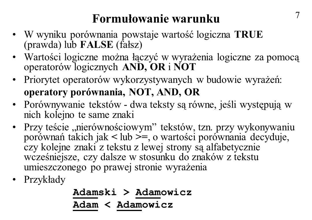 Formułowanie warunku W wyniku porównania powstaje wartość logiczna TRUE (prawda) lub FALSE (fałsz) Wartości logiczne można łączyć w wyrażenia logiczne