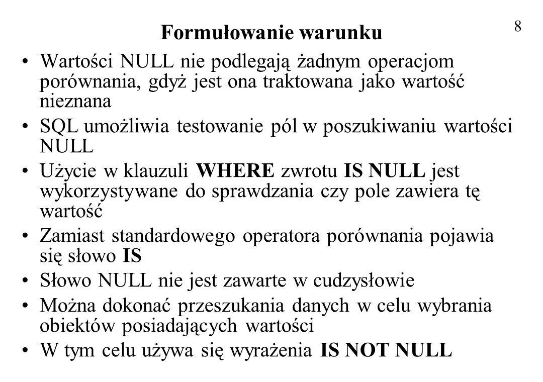 Formułowanie warunku Wartości NULL nie podlegają żadnym operacjom porównania, gdyż jest ona traktowana jako wartość nieznana SQL umożliwia testowanie