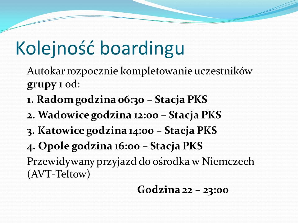 Kolejność boardingu Autokar rozpocznie kompletowanie uczestników grupy 1 od: 1. Radom godzina 06:30 – Stacja PKS 2. Wadowice godzina 12:00 – Stacja PK