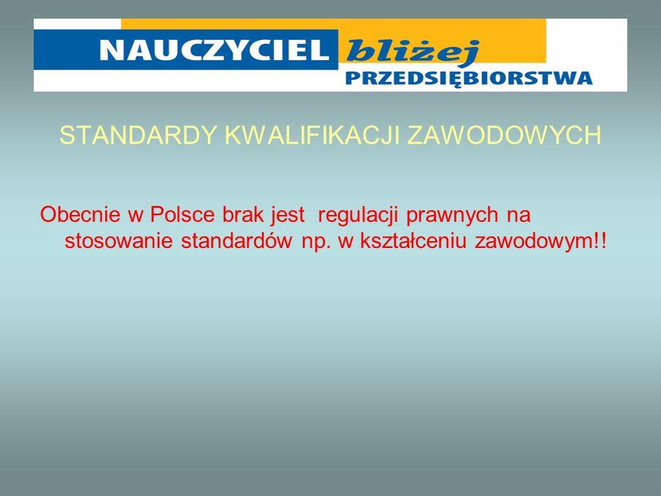 STANDARDY KWALIFIKACJI ZAWODOWYCH Obecnie w Polsce brak jest regulacji prawnych na stosowanie standardów np. w kształceniu zawodowym!!