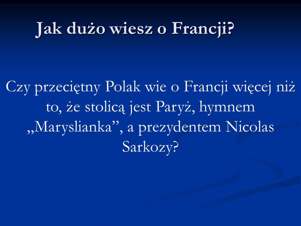 Jak dużo wiesz o Francji? Czy przeciętny Polak wie o Francji więcej niż to, że stolicą jest Paryż, hymnem Maryslianka, a prezydentem Nicolas Sarkozy?