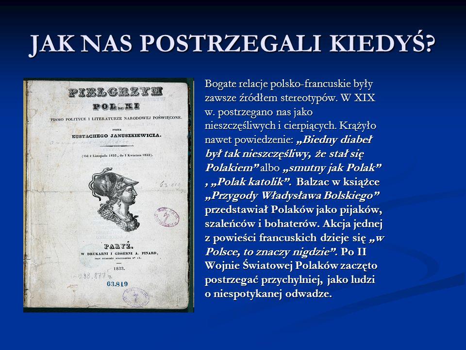 JAK NAS POSTRZEGALI KIEDYŚ? Bogate relacje polsko-francuskie były zawsze źródłem stereotypów. W XIX w. postrzegano nas jako nieszczęśliwych i cierpiąc