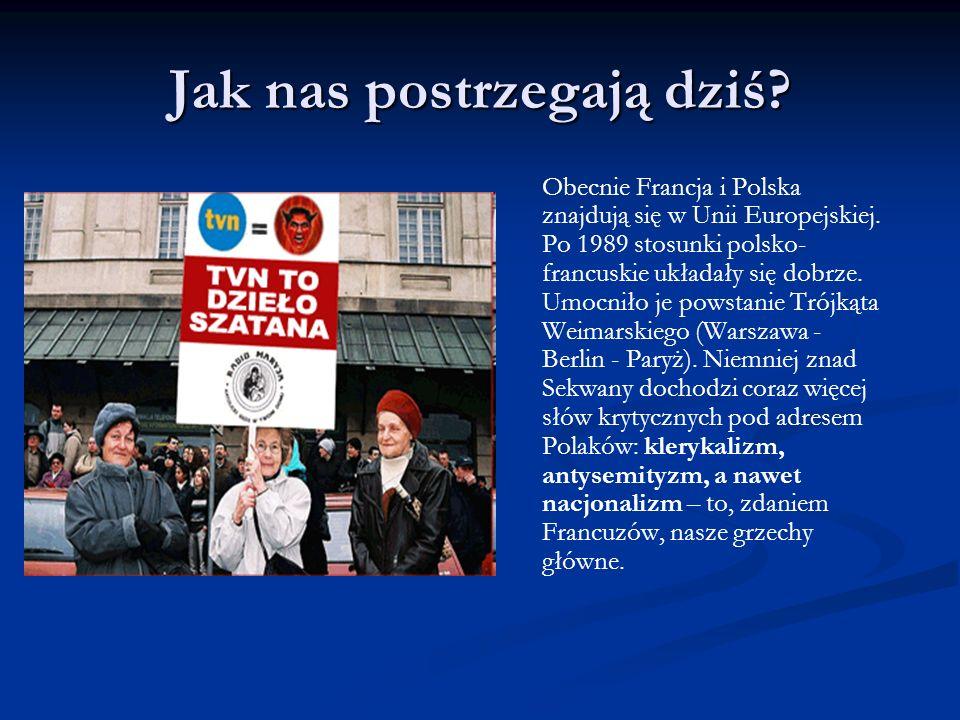 Jak nas postrzegają dziś? Obecnie Francja i Polska znajdują się w Unii Europejskiej. Po 1989 stosunki polsko- francuskie układały się dobrze. Umocniło
