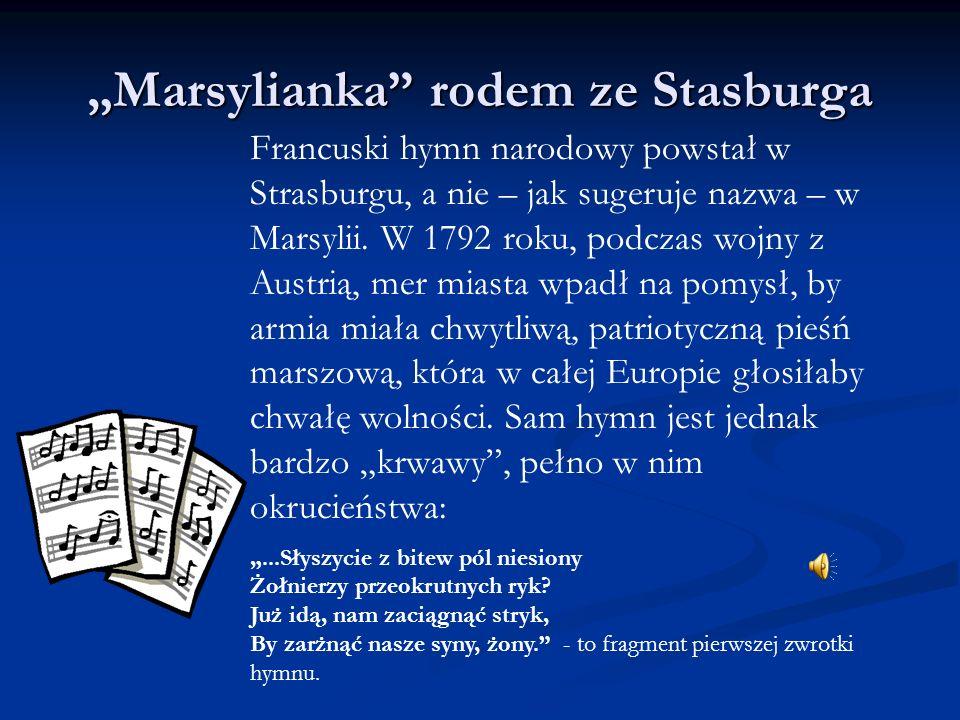Marsylianka rodem ze Stasburga Francuski hymn narodowy powstał w Strasburgu, a nie – jak sugeruje nazwa – w Marsylii. W 1792 roku, podczas wojny z Aus