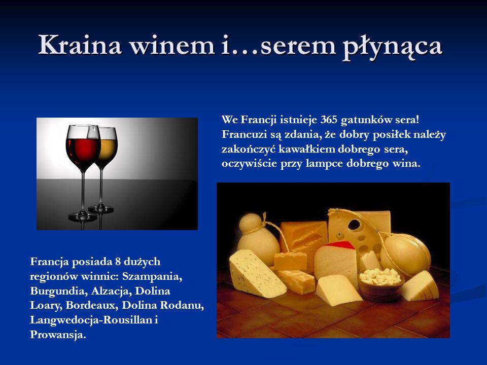 Kraina winem i…serem płynąca We Francji istnieje 365 gatunków sera! Francuzi są zdania, że dobry posiłek należy zakończyć kawałkiem dobrego sera, oczy