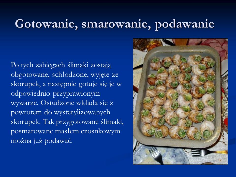 Gotowanie, smarowanie, podawanie Po tych zabiegach ślimaki zostają obgotowane, schłodzone, wyjęte ze skorupek, a następnie gotuje się je w odpowiednio przyprawionym wywarze.