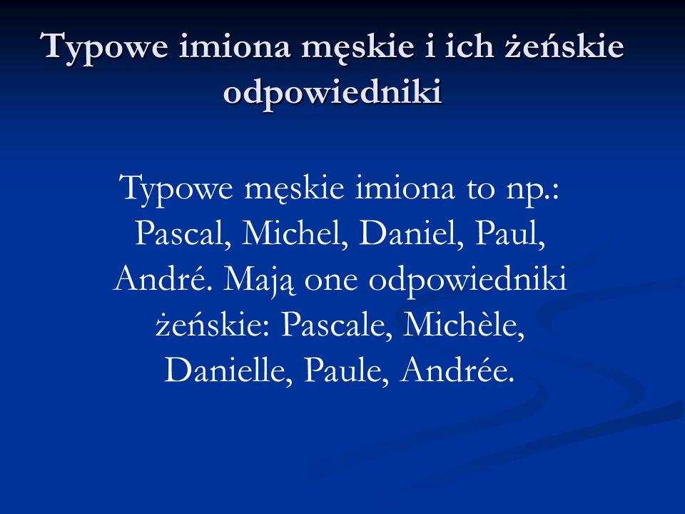 Typowe imiona męskie i ich żeńskie odpowiedniki Typowe męskie imiona to np.: Pascal, Michel, Daniel, Paul, André. Mają one odpowiedniki żeńskie: Pasca