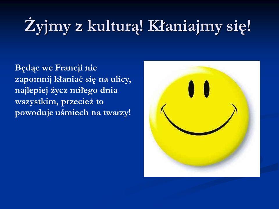 Żyjmy z kulturą! Kłaniajmy się! Będąc we Francji nie zapomnij kłaniać się na ulicy, najlepiej życz miłego dnia wszystkim, przecież to powoduje uśmiech