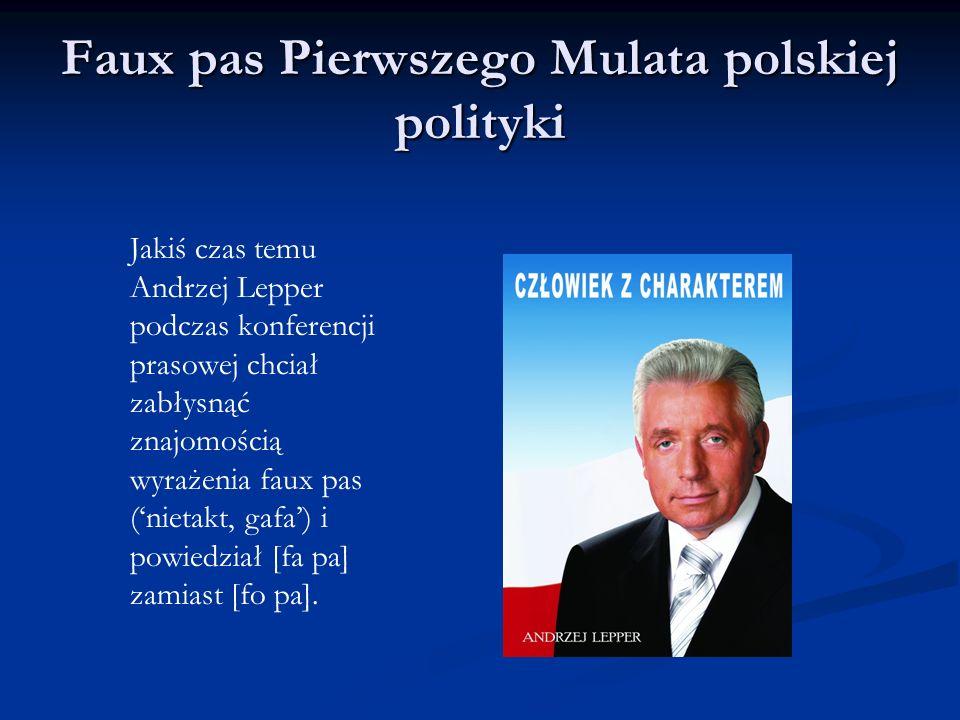 Faux pas Pierwszego Mulata polskiej polityki Jakiś czas temu Andrzej Lepper podczas konferencji prasowej chciał zabłysnąć znajomością wyrażenia faux pas (nietakt, gafa) i powiedział [fa pa] zamiast [fo pa].