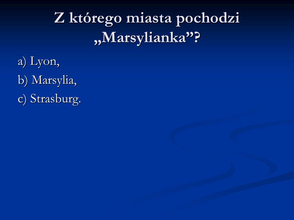 Z którego miasta pochodzi Marsylianka? a) Lyon, b) Marsylia, c) Strasburg.