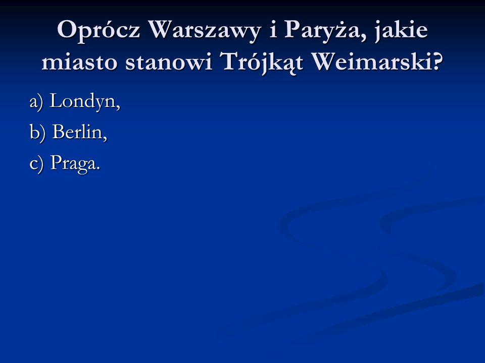 Oprócz Warszawy i Paryża, jakie miasto stanowi Trójkąt Weimarski? a) Londyn, b) Berlin, c) Praga.
