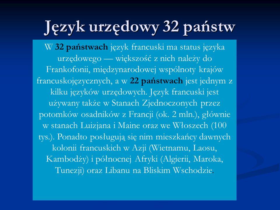 W 32 państwach język francuski ma status języka urzędowego większość z nich należy do Frankofonii, międzynarodowej wspólnoty krajów francuskojęzycznych, a w 22 państwach jest jednym z kilku języków urzędowych.