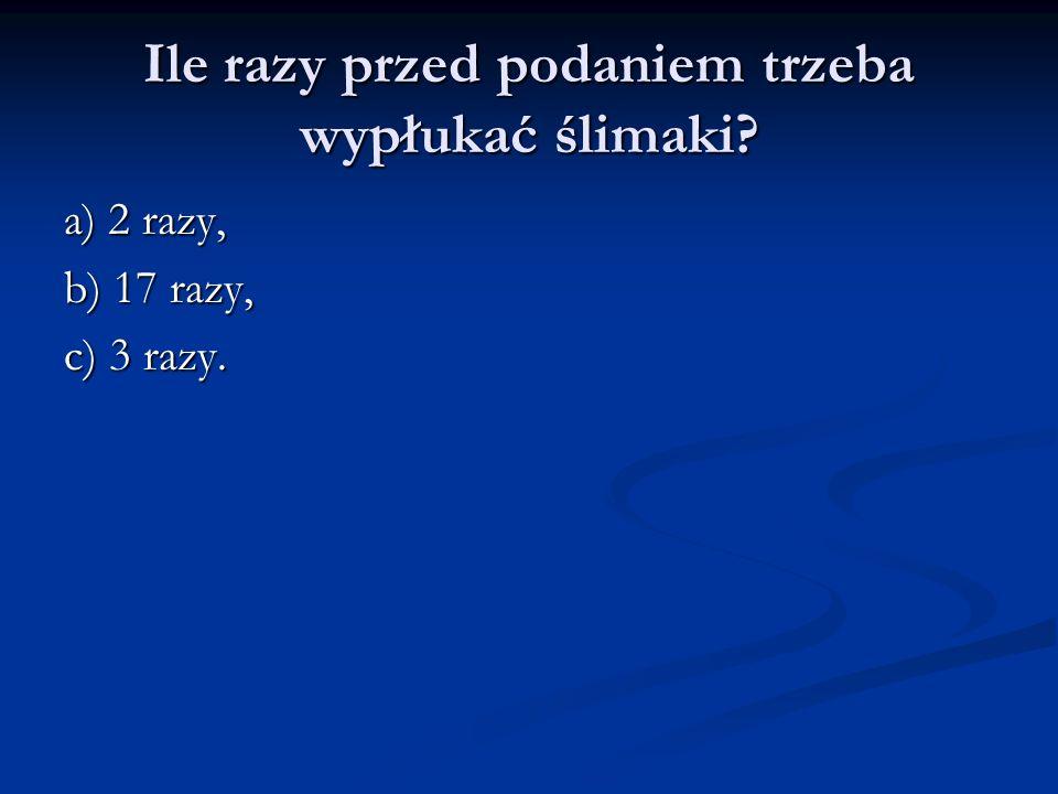 Ile razy przed podaniem trzeba wypłukać ślimaki? a) 2 razy, b) 17 razy, c) 3 razy.