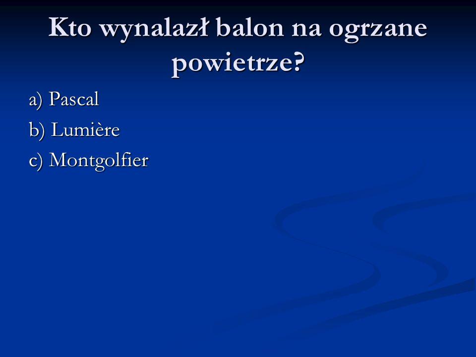 Kto wynalazł balon na ogrzane powietrze? a) Pascal b) Lumière c) Montgolfier
