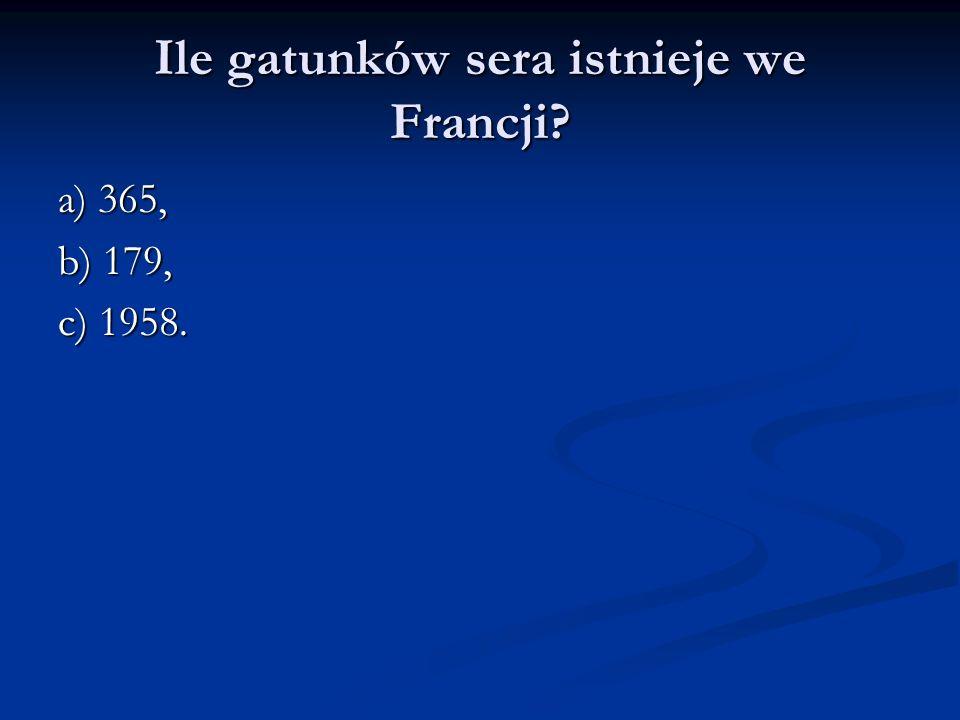 Ile gatunków sera istnieje we Francji? a) 365, b) 179, c) 1958.