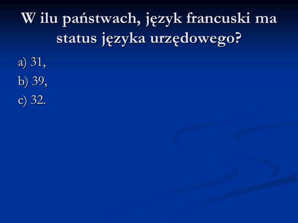 W ilu państwach, język francuski ma status języka urzędowego? a) 31, b) 39, c) 32.
