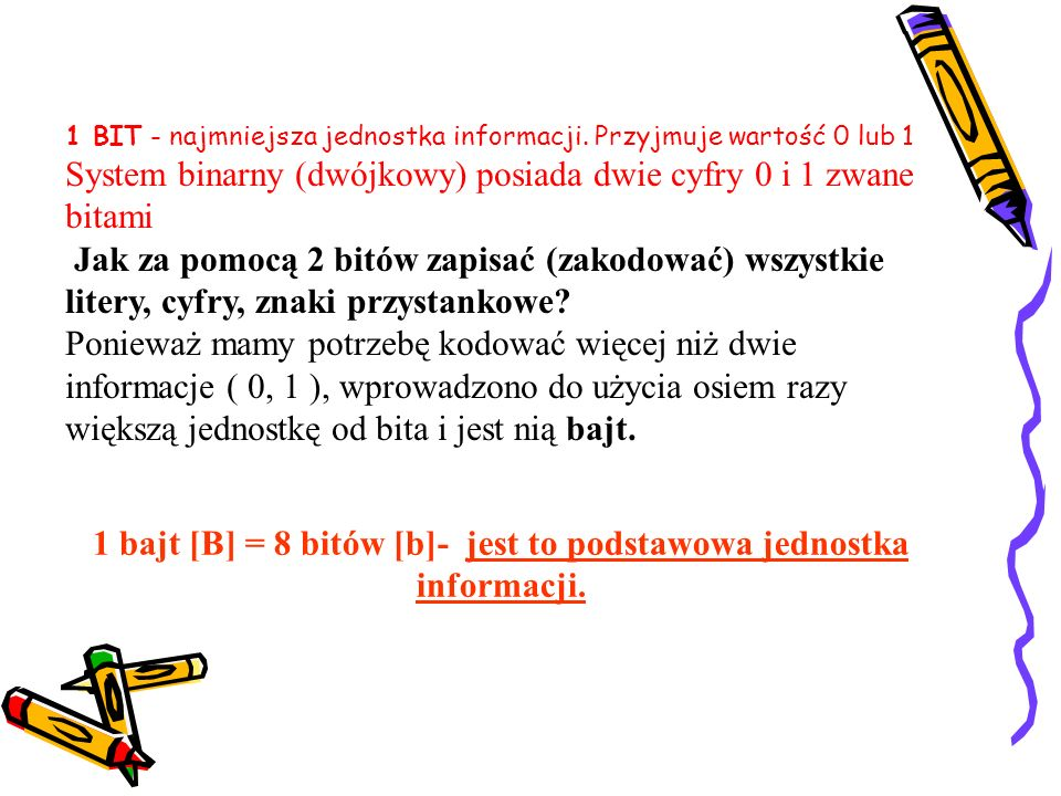 1 BIT - najmniejsza jednostka informacji. Przyjmuje wartość 0 lub 1 System binarny (dwójkowy) posiada dwie cyfry 0 i 1 zwane bitami Jak za pomocą 2 bi