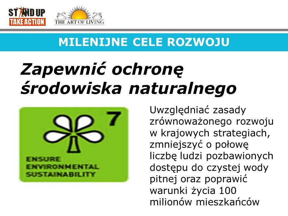 MILENIJNE CELE ROZWOJU Zapewnić ochronę środowiska naturalnego Uwzględniać zasady zrównoważonego rozwoju w krajowych strategiach, zmniejszyć o połowę