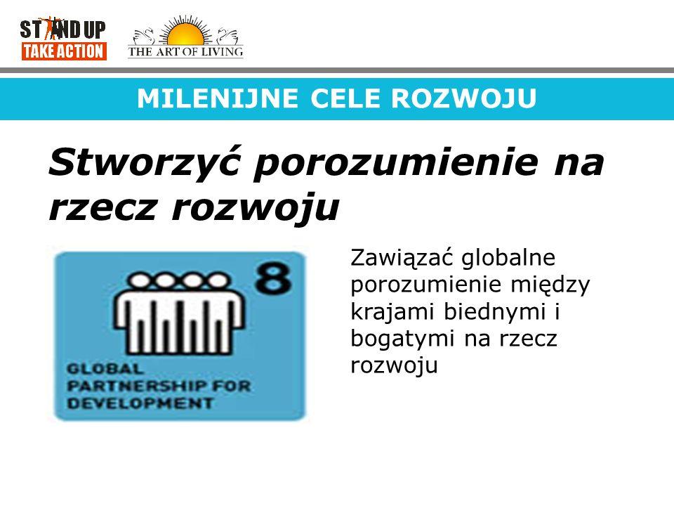 MILENIJNE CELE ROZWOJU Stworzyć porozumienie na rzecz rozwoju Zawiązać globalne porozumienie między krajami biednymi i bogatymi na rzecz rozwoju
