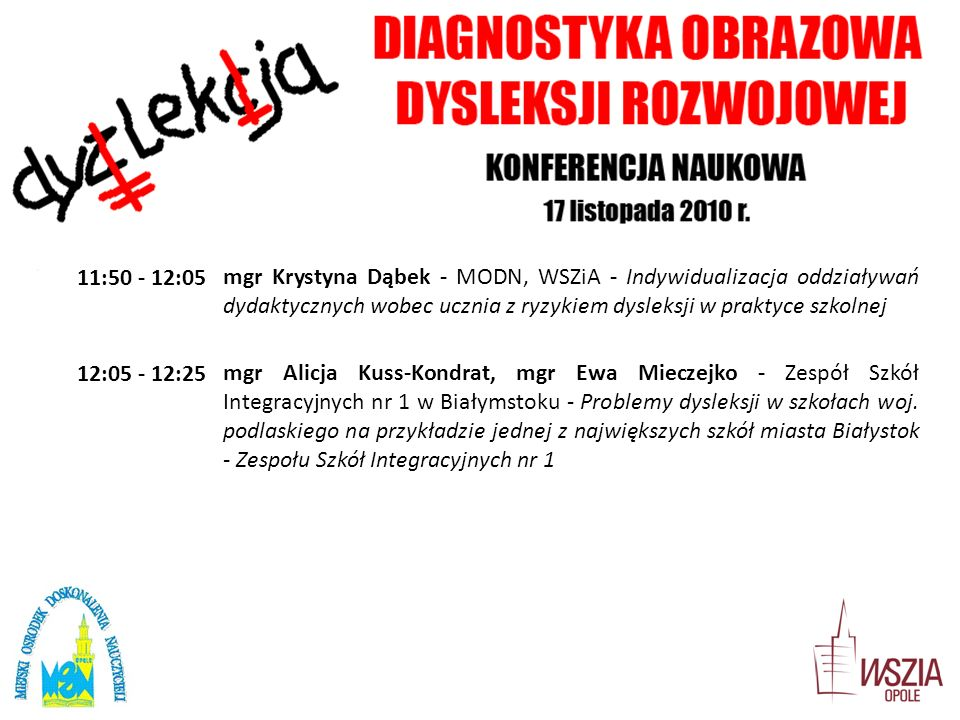 11:50 - 12:05mgr Krystyna Dąbek - MODN, WSZiA - Indywidualizacja oddziaływań dydaktycznych wobec ucznia z ryzykiem dysleksji w praktyce szkolnej 12:05