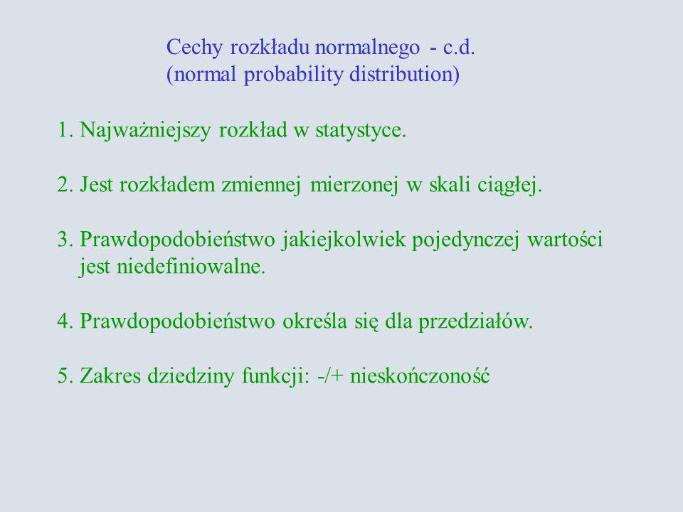 Cechy rozkładu normalnego - c.d. (normal probability distribution) 1. Najważniejszy rozkład w statystyce. 2. Jest rozkładem zmiennej mierzonej w skali