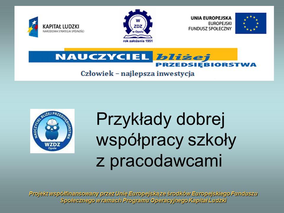 Projekt współfinansowany przez Unię Europejską ze środków Europejskiego Funduszu Społecznego w ramach Programu Operacyjnego Kapitał Ludzki Przykłady dobrej współpracy szkoły z pracodawcami