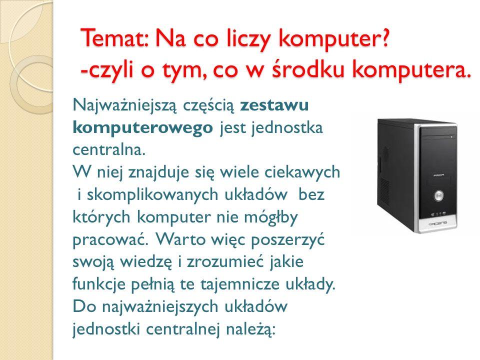 Temat: Na co liczy komputer? -czyli o tym, co w środku komputera. Najważniejszą częścią zestawu komputerowego jest jednostka centralna. W niej znajduj