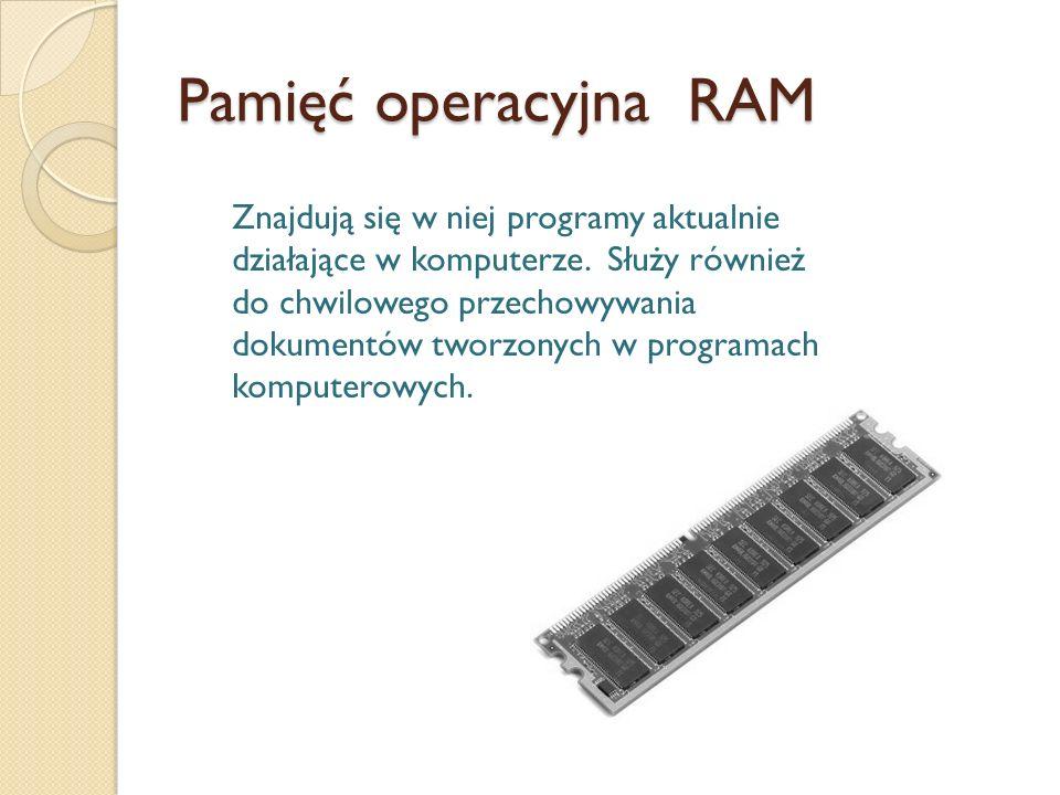 Pamięć operacyjna RAM Znajdują się w niej programy aktualnie działające w komputerze. Służy również do chwilowego przechowywania dokumentów tworzonych