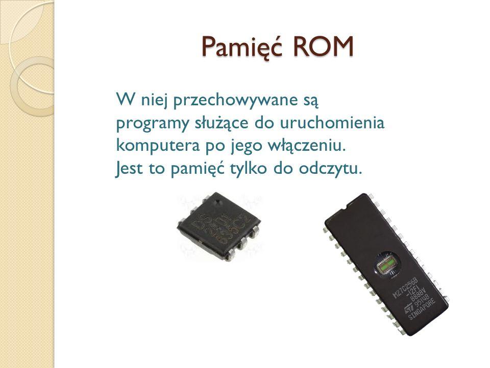 Pamięć ROM W niej przechowywane są programy służące do uruchomienia komputera po jego włączeniu. Jest to pamięć tylko do odczytu.