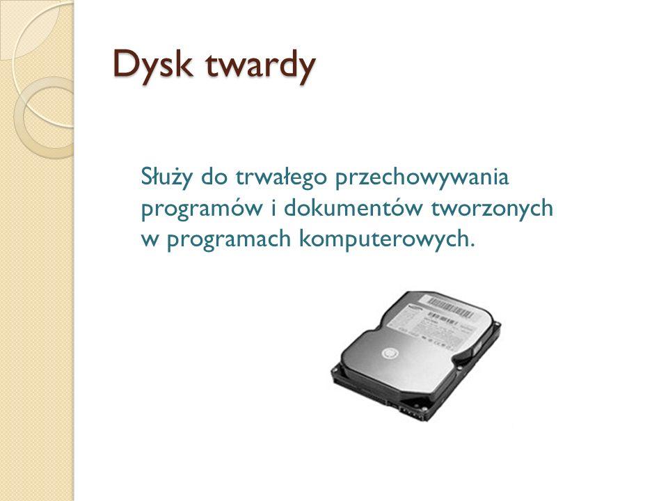 Dysk twardy Służy do trwałego przechowywania programów i dokumentów tworzonych w programach komputerowych.